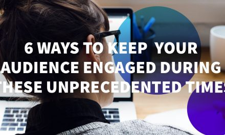 6 Ways to Keep Your Audience Engaged During These Unprecedented Times