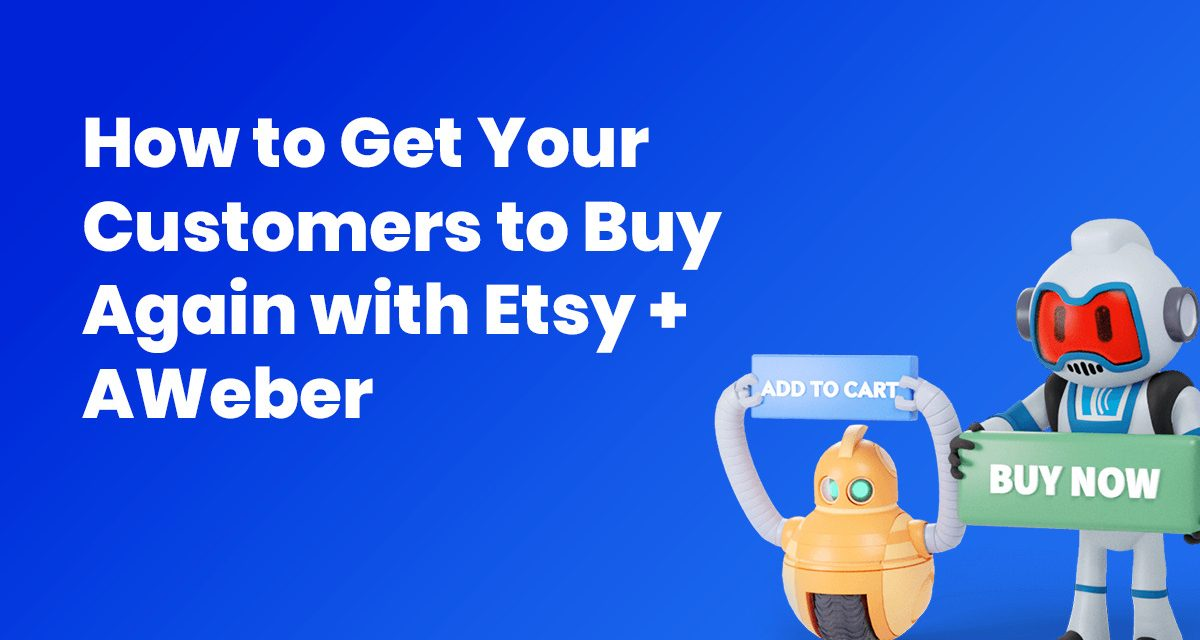 How to Get Your Customers to Buy Again with Etsy + AWeber