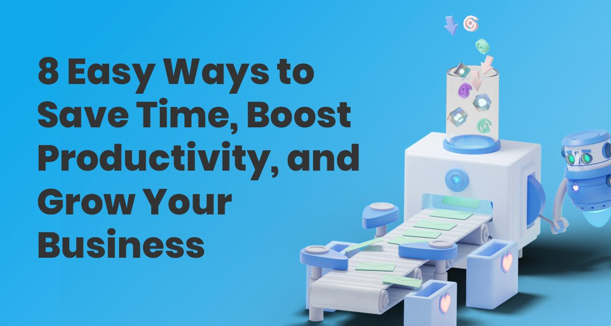 8 Easy Ways to Save Time, Boost Productivity, & Grow Your Business