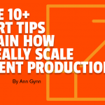 These 10+ Expert Tips Explain How to Really Scale Content Production